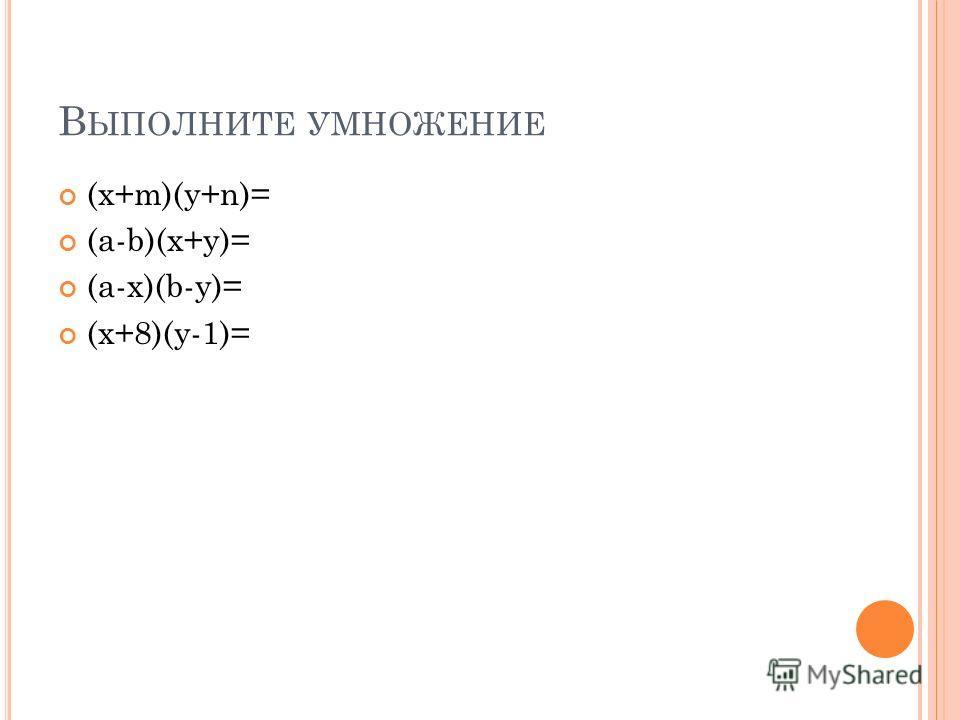 В ЫПОЛНИТЕ УМНОЖЕНИЕ (x+m)(y+n)= (a-b)(x+y)= (a-x)(b-y)= (x+8)(y-1)=
