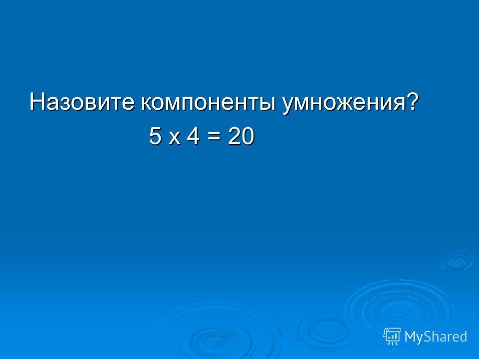 Назовите компоненты умножения? 5 х 4 = 20 5 х 4 = 20