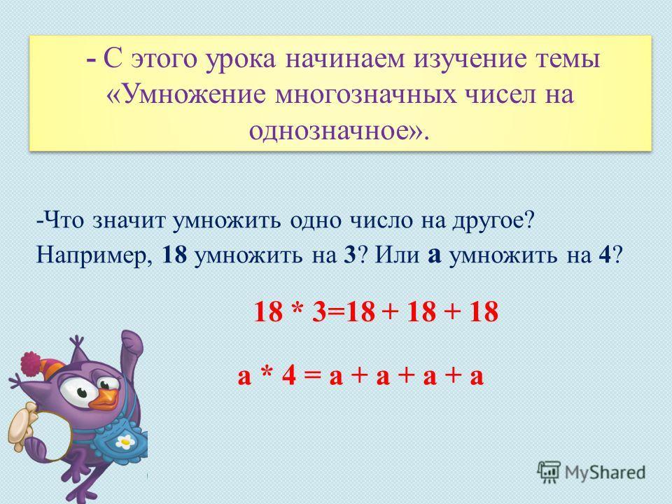 - С этого урока начинаем изучение темы «Умножение многозначных чисел на однозначное». -Что значит умножить одно число на другое? Например, 18 умножить на 3? Или a умножить на 4? 18 * 3=18 + 18 + 18 a * 4 = a + a + a + a