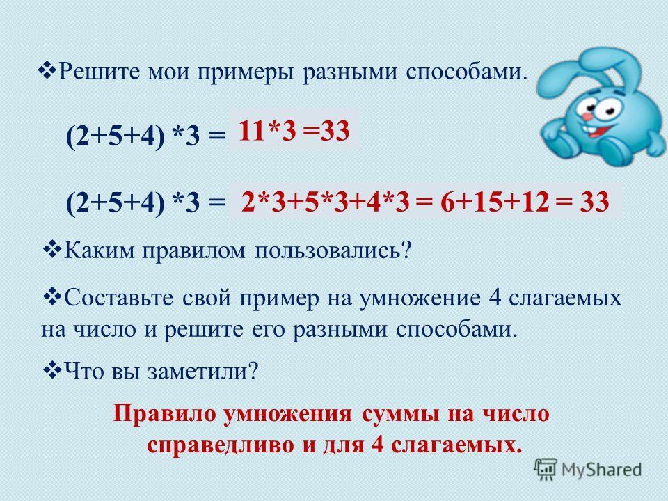Решите мои примеры разными способами. (2+5+4) *3 = … 11*3 =33 2*3+5*3+4*3 = 6+15+12 = 33 Составьте свой пример на умножение 4 слагаемых на число и решите его разными способами. Что вы заметили? Правило умножения суммы на число справедливо и для 4 сла
