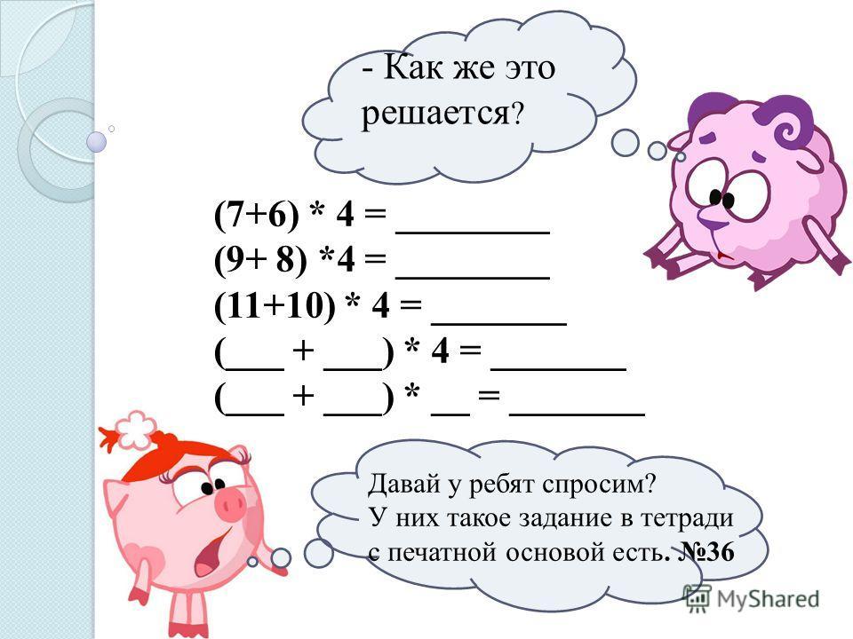 - Как же это решается ? (7+6) * 4 = ________ (9+ 8) *4 = ________ (11+10) * 4 = _______ (___ + ___) * 4 = _______ (___ + ___) * __ = _______ Давай у ребят спросим? У них такое задание в тетради с печатной основой есть. 36