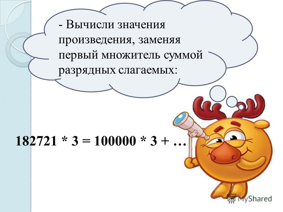 - Вычисли значения произведения, заменяя первый множитель суммой разрядных слагаемых: 182721 * 3 = 100000 * 3 + …