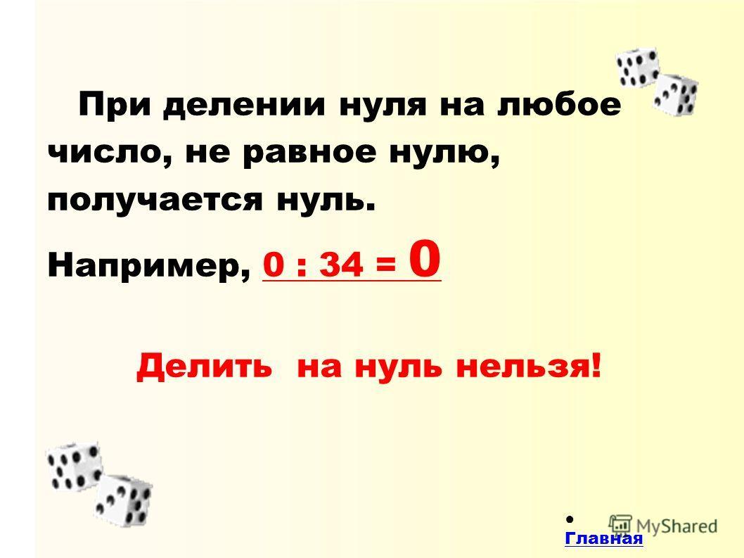 При делении нуля на любое число, не равное нулю, получается нуль. Например, 0 : 34 = 0 Делить на нуль нельзя! Главная