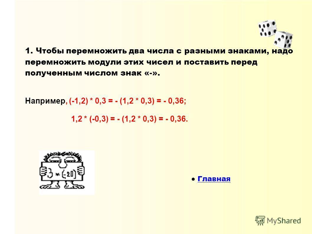 1. Чтобы перемножить два числа с разными знаками, надо перемножить модули этих чисел и поставить перед полученным числом знак «-». Например, (-1,2) * 0,3 = - (1,2 * 0,3) = - 0,36; 1,2 * (-0,3) = - (1,2 * 0,3) = - 0,36. Главная