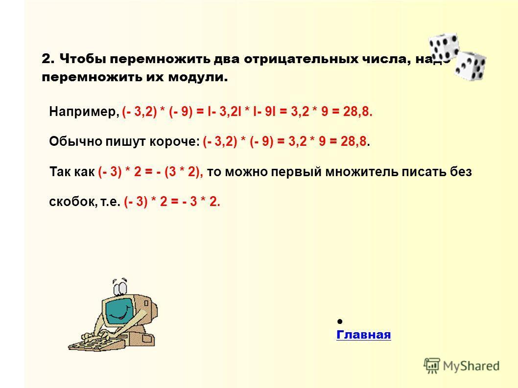 2. Чтобы перемножить два отрицательных числа, надо перемножить их модули. Например, (- 3,2) * (- 9) = I- 3,2I * I- 9I = 3,2 * 9 = 28,8. Обычно пишут короче: (- 3,2) * (- 9) = 3,2 * 9 = 28,8. Так как (- 3) * 2 = - (3 * 2), то можно первый множитель пи