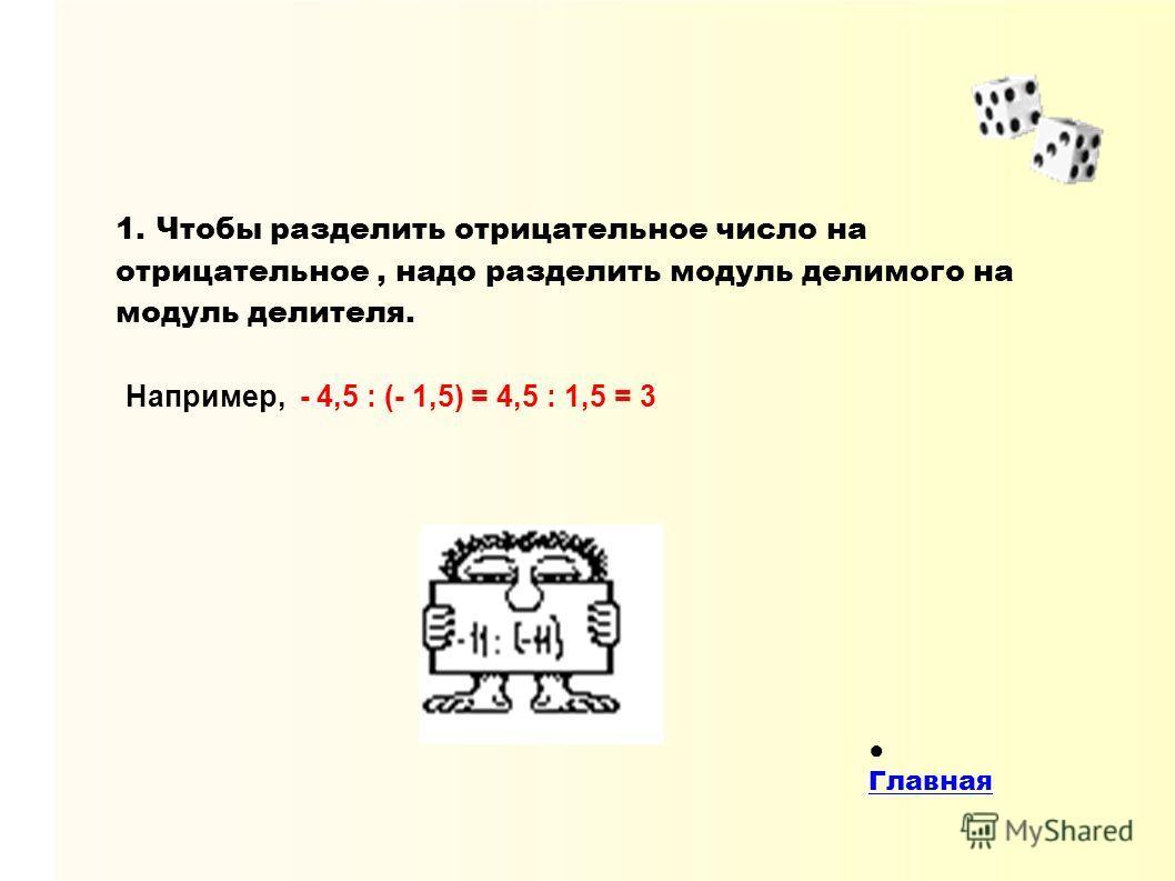 1. Чтобы разделить отрицательное число на отрицательное, надо разделить модуль делимого на модуль делителя. Например, - 4,5 : (- 1,5) = 4,5 : 1,5 = 3 Главная