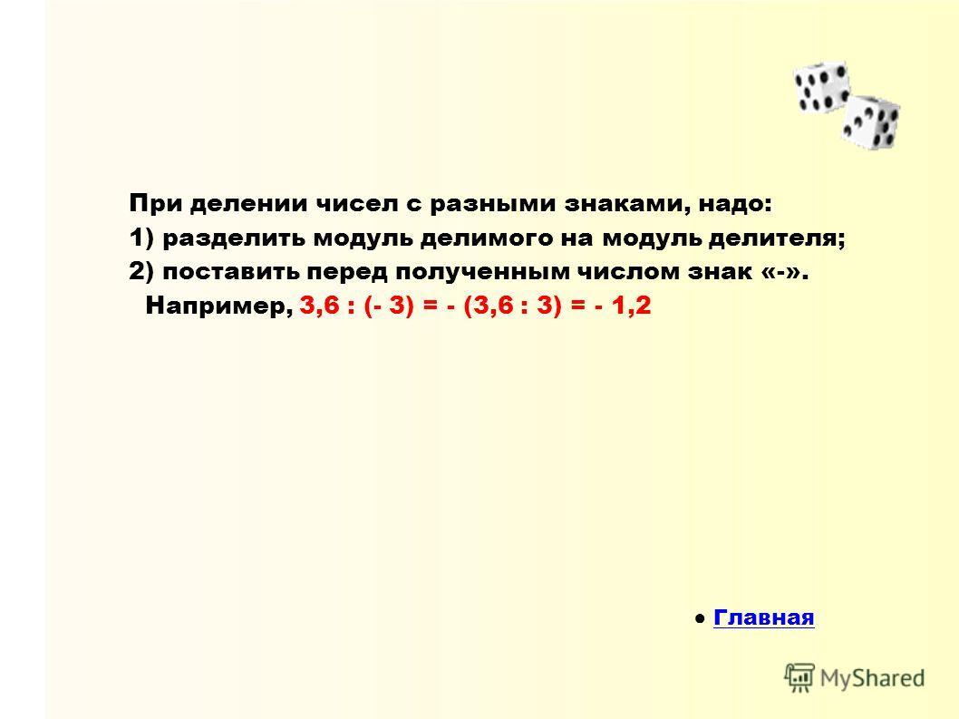 При делении чисел с разными знаками, надо: 1) разделить модуль делимого на модуль делителя; 2) поставить перед полученным числом знак «-». Например, 3,6 : (- 3) = - (3,6 : 3) = - 1,2 Главная