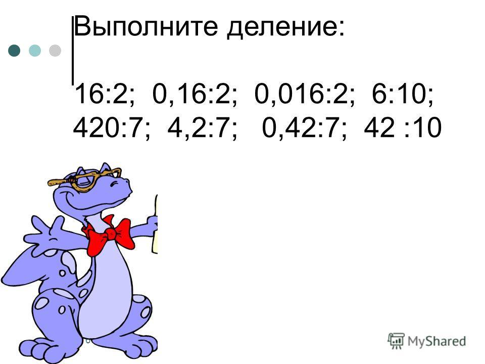 Выполните деление: 16:2; 0,16:2; 0,016:2; 6:10; 420:7; 4,2:7; 0,42:7; 42 :10 6