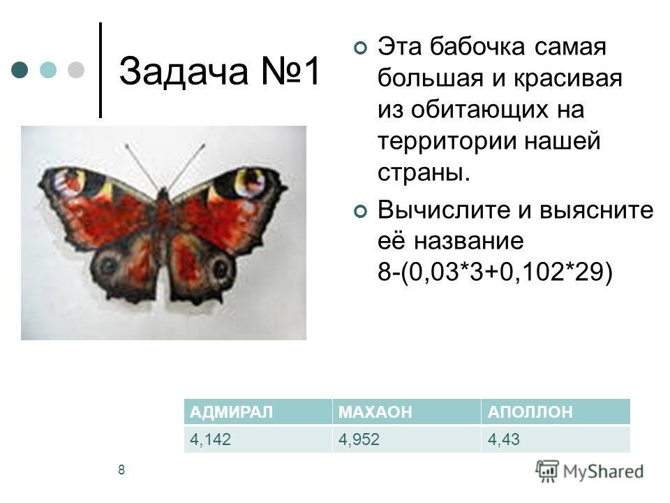 Задача 1 Эта бабочка самая большая и красивая из обитающих на территории нашей страны. Вычислите и выясните её название 8-(0,03*3+0,102*29) 8. АДМИРАЛМАХАОНАПОЛЛОН 4,1424,9524,43