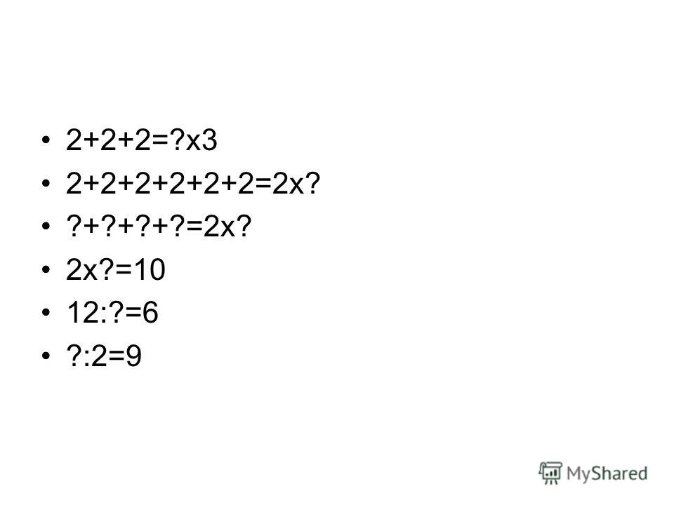2+2+2=?х 3 2+2+2+2+2+2=2 х? ?+?+?+?=2 х? 2 х?=10 12:?=6 ?:2=9