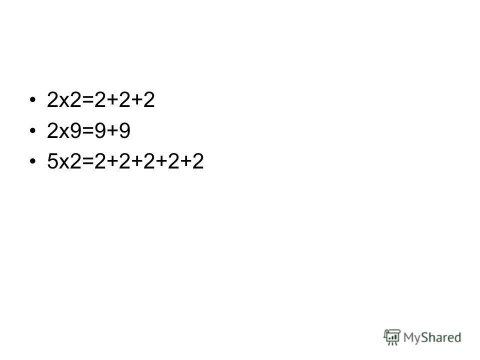 2 х 2=2+2+2 2 х 9=9+9 5 х 2=2+2+2+2+2