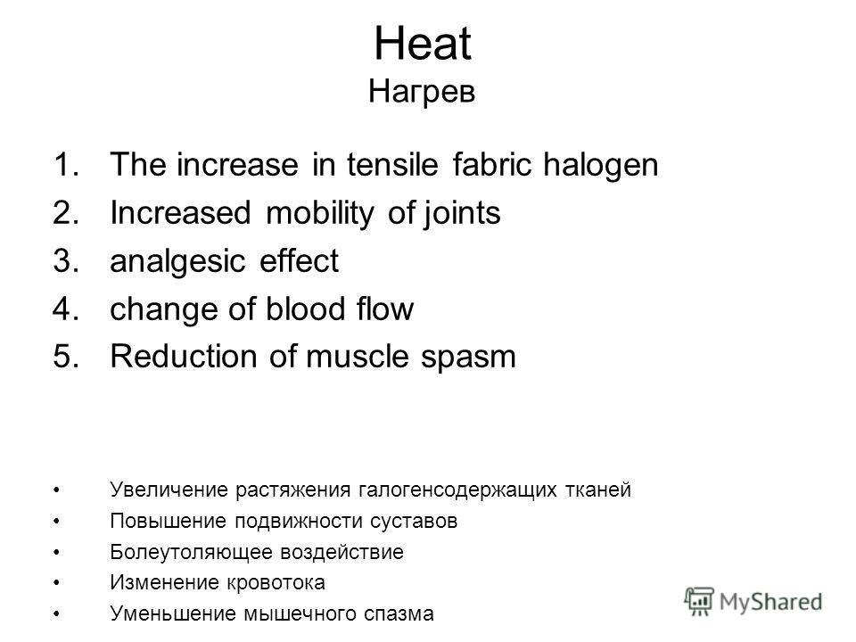 Heat Нагрев 1. The increase in tensile fabric halogen 2. Increased mobility of joints 3. analgesic effect 4. change of blood flow 5. Reduction of muscle spasm Увеличение растяжения галогенсодержащих тканей Повышение подвижности суставов Болеутоляющее