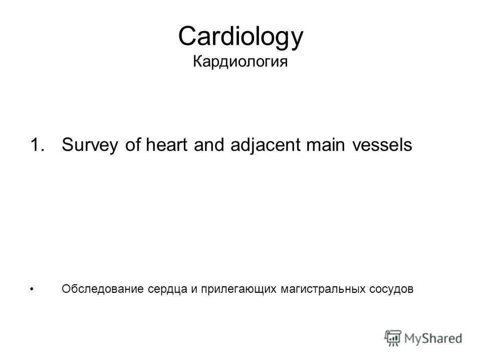 Cardiology Кардиология 1. Survey of heart and adjacent main vessels Обследование сердца и прилегающих магистральных сосудов