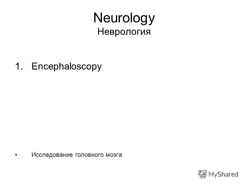 Neurology Неврология 1. Encephaloscopy Исследование головного мозга