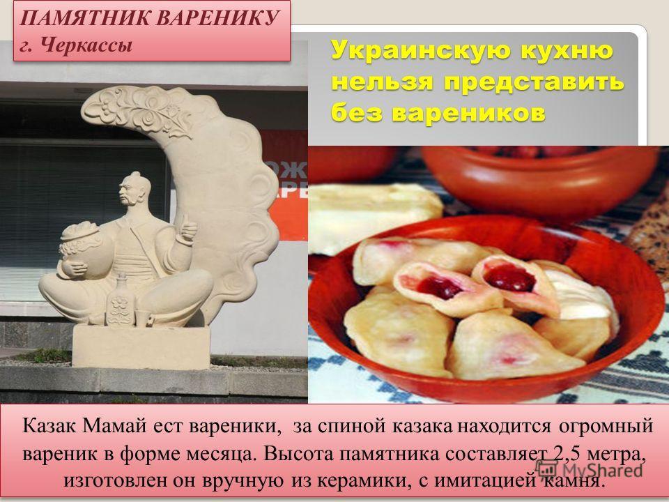 Украинскую кухню нельзя представить без вареников Казак Мамай ест вареники, за спиной казака находится огромный вареник в форме месяца. Высота памятника составляет 2,5 метра, изготовлен он вручную из керамики, с имитацией камня. ПАМЯТНИК ВАРЕНИКУ г.