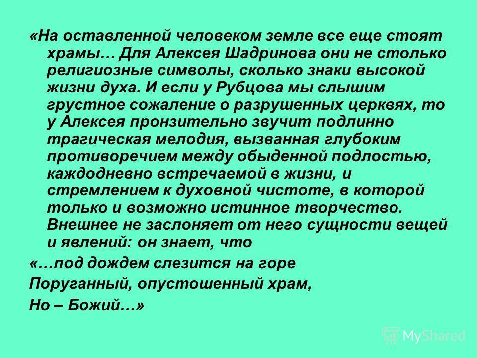 «На оставленной человеком земле все еще стоят храмы… Для Алексея Шадринова они не столько религиозные символы, сколько знаки высокой жизни духа. И если у Рубцова мы слышим грустное сожаление о разрушенных церквях, то у Алексея пронзительно звучит под