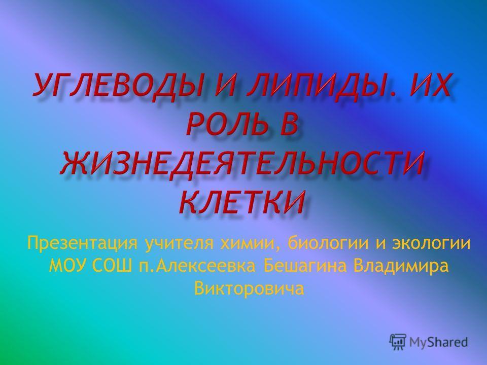 Презентация учителя химии, биологии и экологии МОУ СОШ п.Алексеевка Бешагина Владимира Викторовича