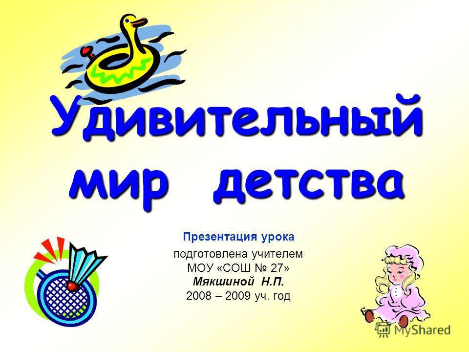 Удивительный мир детства Презентация урока подготовлена учителем МОУ «СОШ 27» Мякшиной Н.П. 2008 – 2009 уч. год