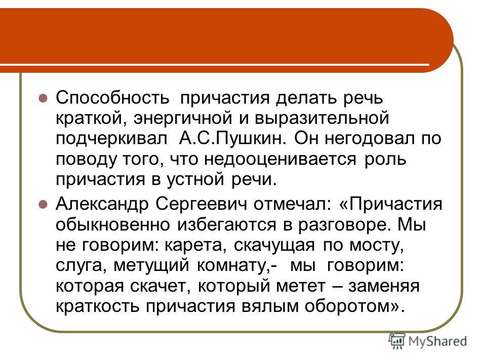 Способность причастия делать речь краткой, энергичной и выразительной подчеркивал А.С.Пушкин. Он негодовал по поводу того, что недооценивается роль причастия в устной речи. Александр Сергеевич отмечал: «Причастия обыкновенно избегаются в разговоре. М