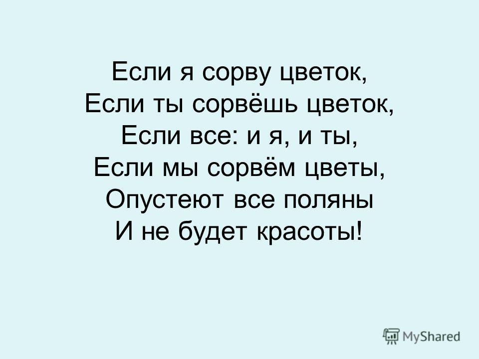 Если я сорву цветок, Если ты сорвёшь цветок, Если все: и я, и ты, Если мы сорвём цветы, Опустеют все поляны И не будет красоты!