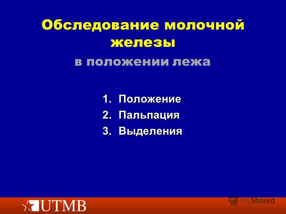 Обследование молочной железы 1. Положение 2. Пальпация 3. Выделения в положении лежа
