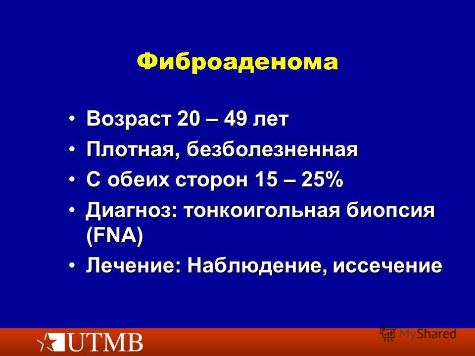 Фиброаденома Возраст 20 – 49 лет Возраст 20 – 49 лет Плотная, безболезненная Плотная, безболезненная С обеих сторон 15 – 25%С обеих сторон 15 – 25% Диагноз: тонкоигольная биопсия (FNA)Диагноз: тонкоигольная биопсия (FNA) Лечение: Наблюдение, иссечени