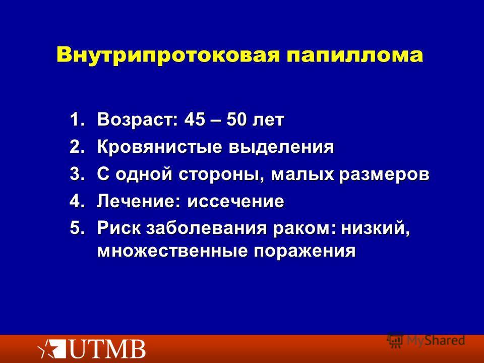 Внутрипротоковая папиллома 1.Возраст: 45 – 50 лет 2. Кровянистые выделения 3. С одной стороны, малых размеров 4.Лечение: иссечение 5. Риск заболевания раком: низкий, множественные поражения