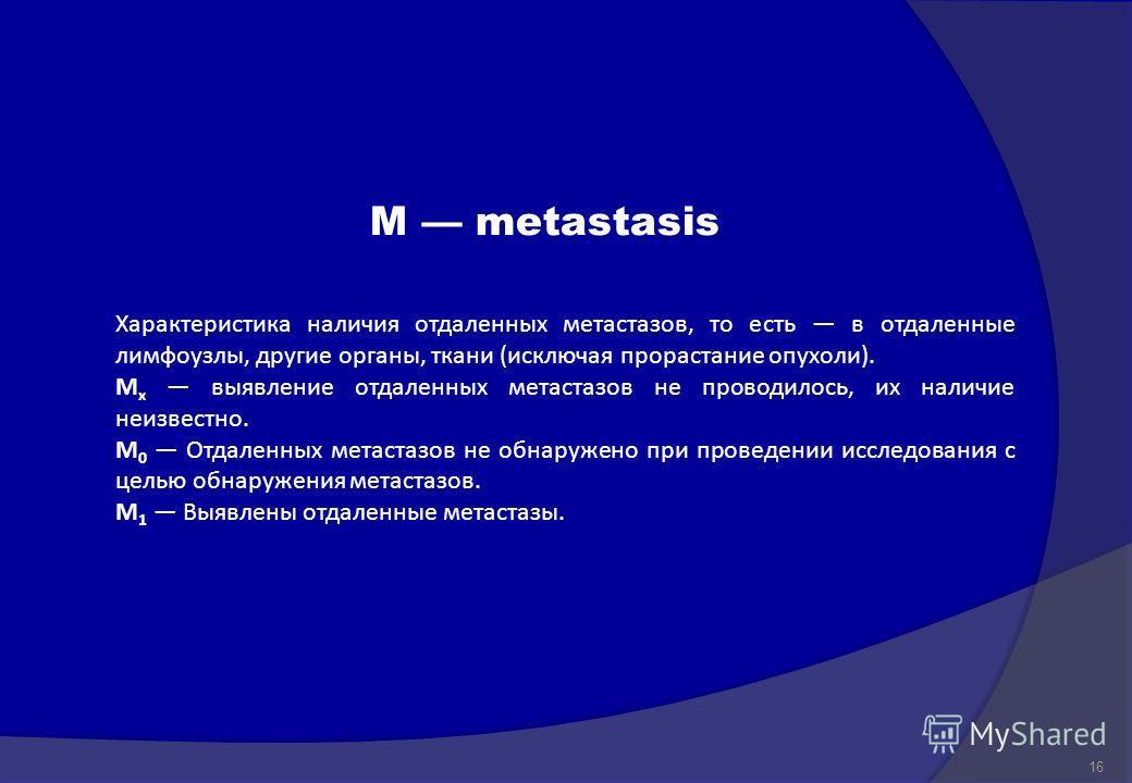 M metastasis Характеристика наличия отдаленных метастазов, то есть в отдаленные лимфоузлы, другие органы, ткани ( исключая прорастание опухоли ). M x выявление отдаленных метастазов не проводилось, их наличие неизвестно. M 0 Отдаленных метастазов не