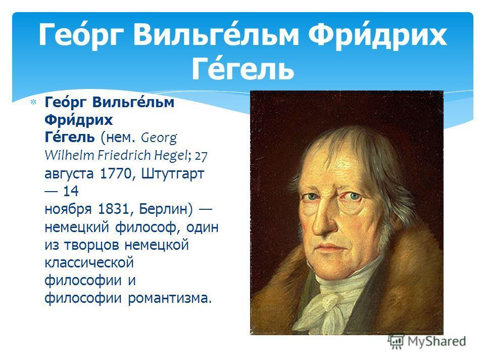 Гео́рг Вильге́льм Фри́дрих Ге́гель (нем. Georg Wilhelm Friedrich Hegel; 27 августа 1770, Штутгарт 14 ноября 1831, Берлин) немецкий философ, один из творцов немецкой классической философии и философии романтизма. Гео́рг Вильге́льм Фри́дрих Ге́гель