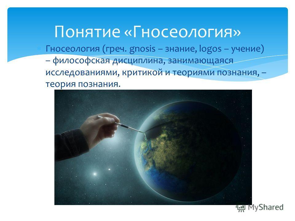 Гносеология (греч. gnosis – знание, logos – учение) – философская дисциплина, занимающаяся исследованиями, критикой и теориями познания, – теория познания. Понятие «Гносеология»