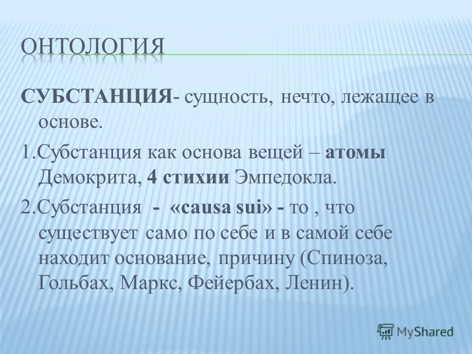 СУБСТАНЦИЯ- сущность, нечто, лежащее в основе. 1. Субстанция как основа вещей – атомы Демокрита, 4 стихии Эмпедокла. 2. Субстанция - «causa sui» - то, что существует само по себе и в самой себе находит основание, причину (Спиноза, Гольбах, Маркс, Фей