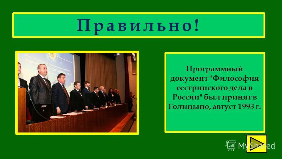 Правильно! Программный документ Философия сестринского дела в России был принят в Голицыно, август 1993 г.