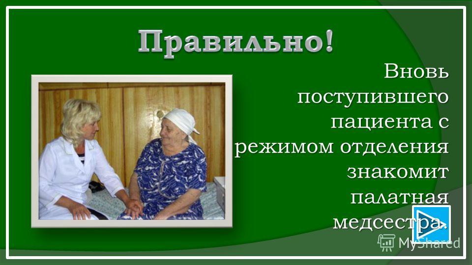 Вновь поступившего пациента с режимом отделения знакомит палатная медсестра. палатная медсестра.