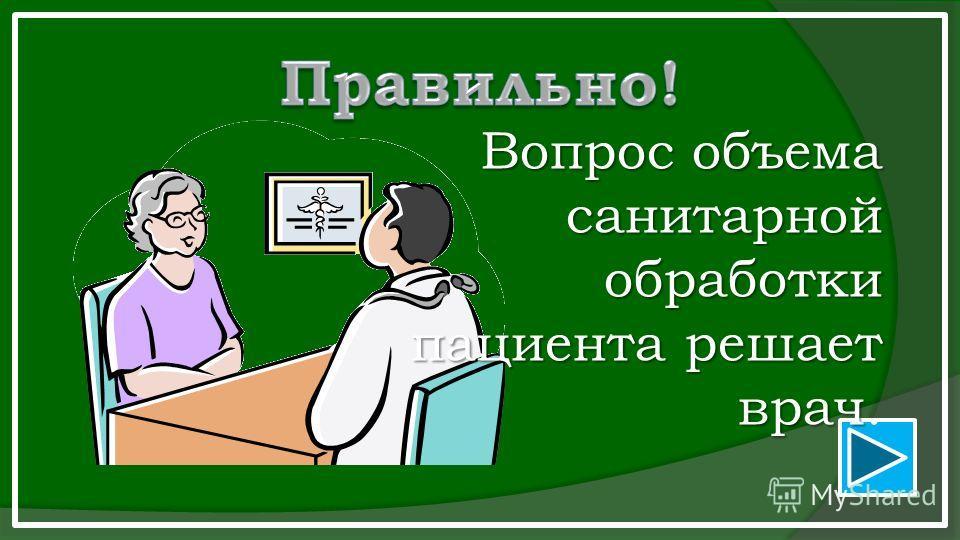 Вопрос объема санитарной обработки пациента решает врач Вопрос объема санитарной обработки пациента решает врач.