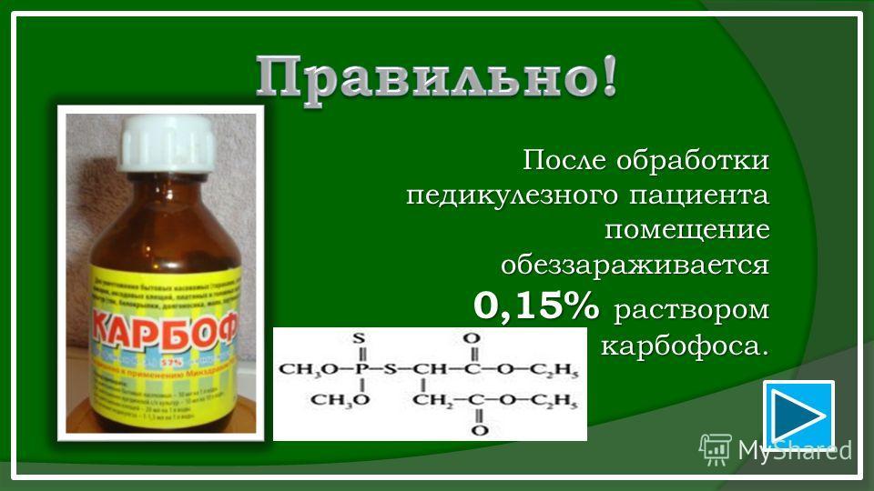 После обработки педикулез него пациента помещение обеззараживается 0,15% раствором карбофоса.