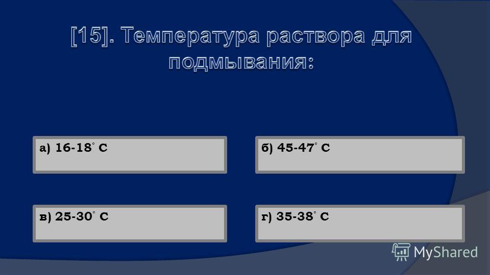 а) 16-18 ° Сб) 45-47 ° С в) 25-30 ° Сг) 35-38 ° С