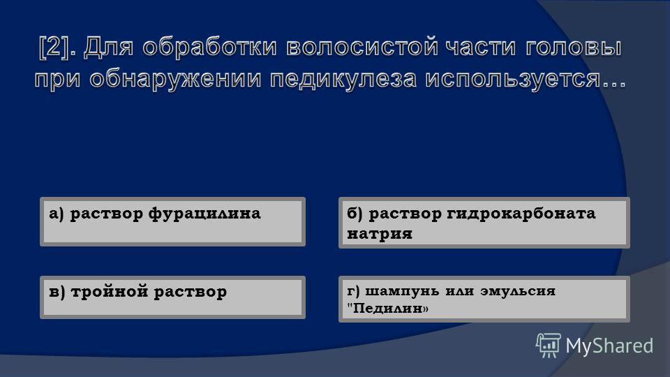 а) раствор фурацилинаб) раствор гидрокарбоната натрия в) тройной раствор г) шампунь или эмульсия Педилин»