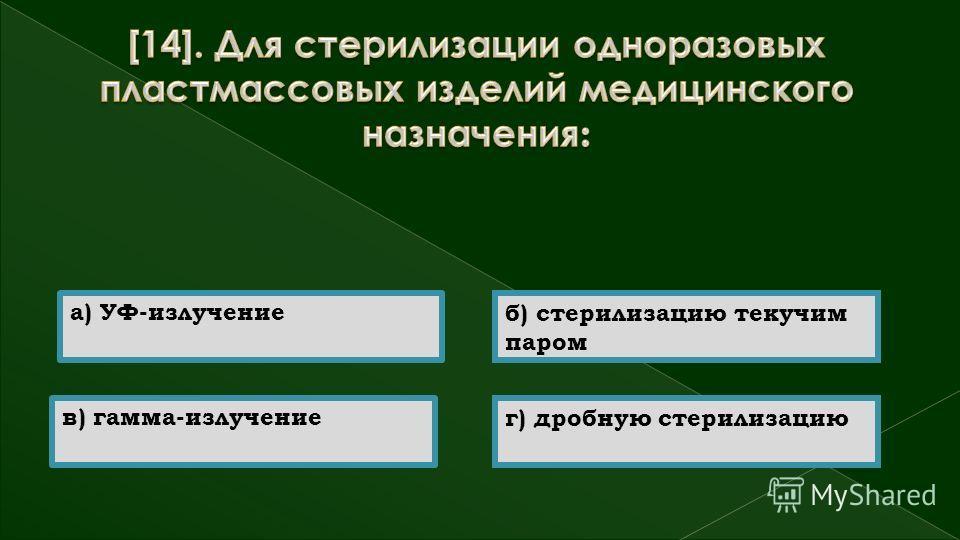 в) гамма-излучение а) УФ-излучение б) стерилизацию текучим паром г) дробную стерилизацию