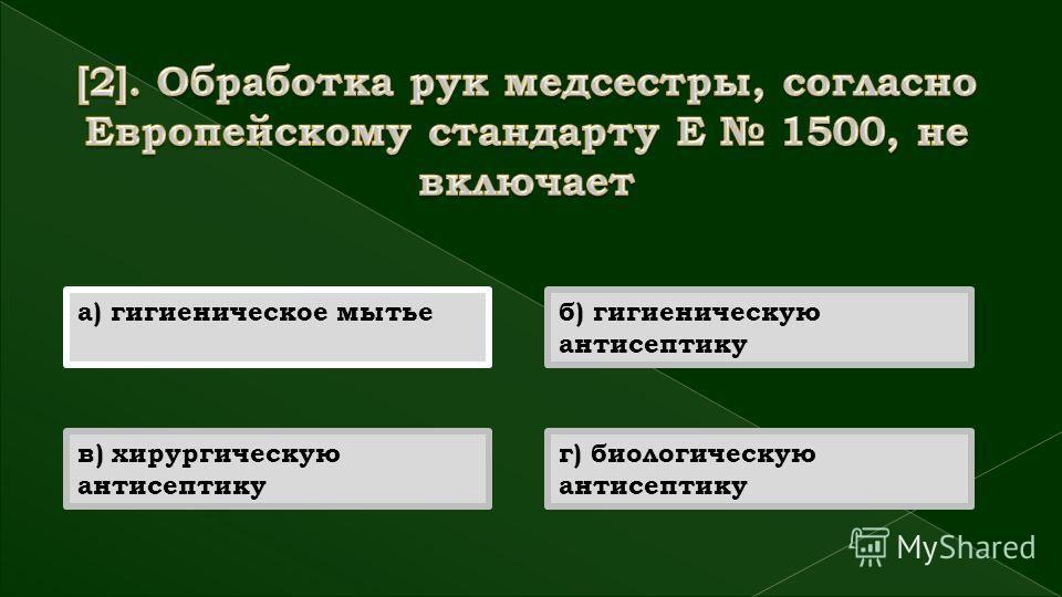 а) гигиеническое мытьеб) гигиеническую антисептику в) хирургическую антисептику г) биологическую антисептику