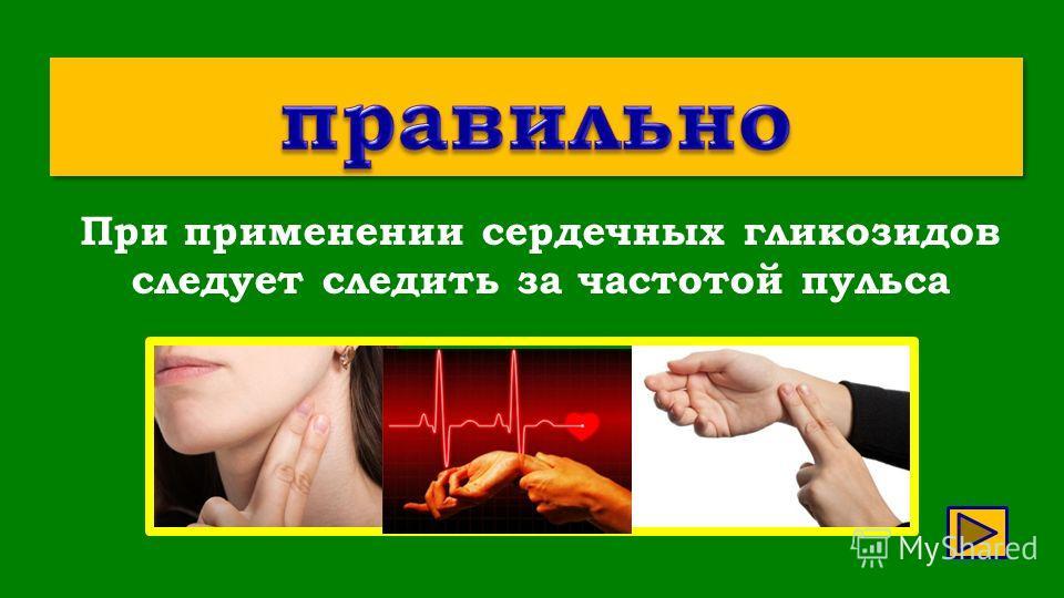 При применении сердечных гликозидов следует следить за частотой пульса