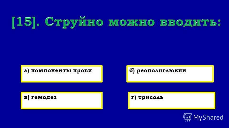 а) компоненты кровиб) реополиглюкин в) гемодез) трисоль