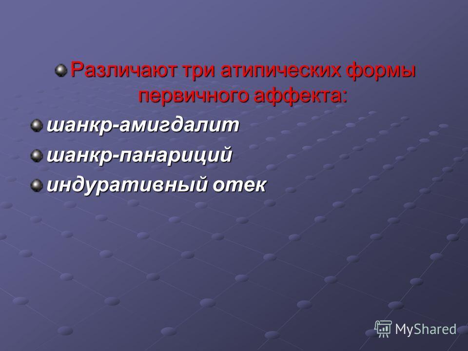 Различают три атипических формы первичного аффекта: шанкр-амигдалитшанкр-панариций индуративный отек