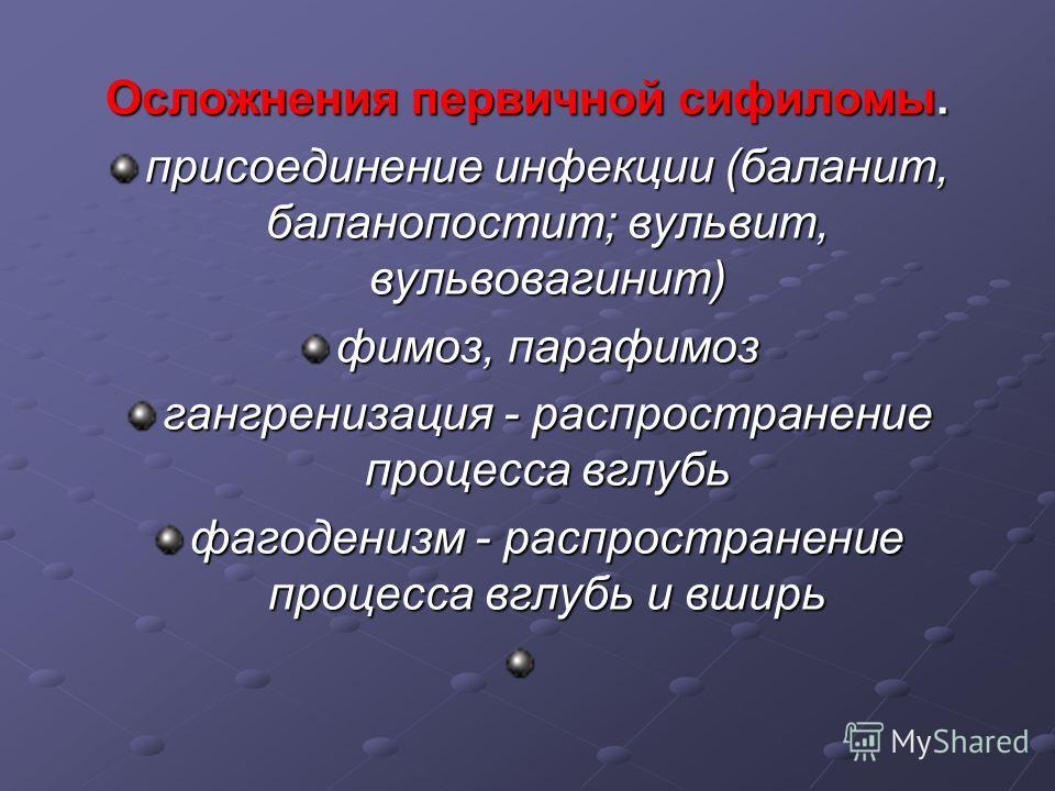 Осложнения первичной сифиломы. присоединение инфекции (баланит, баланопостит; вульвит, вульвовагинит) фимоз, парафимоз гангренизация - распространение процесса вглубь фагеденизм - распространение процесса вглубь и вширь