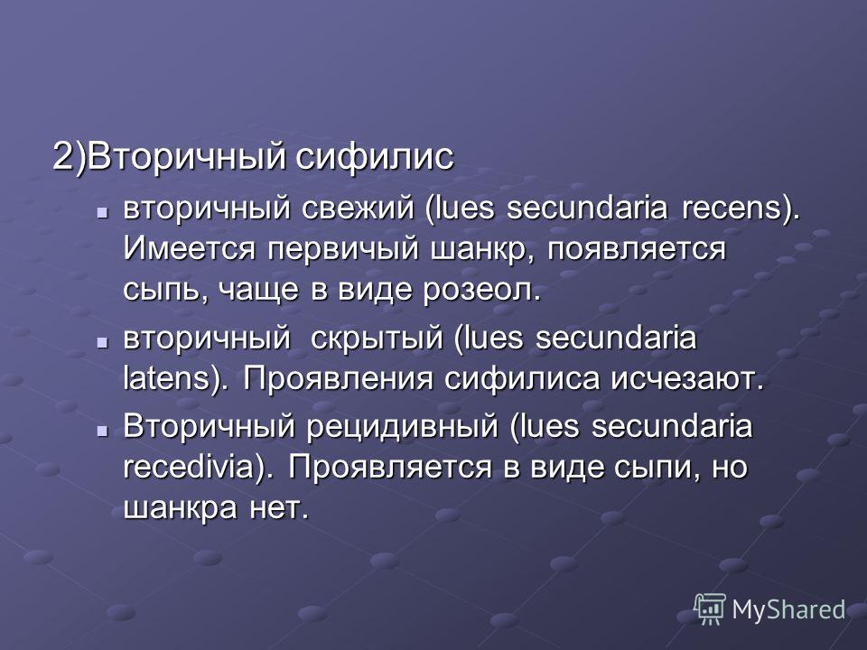 2)Вторичный сифилис вторичный свежий (lues secundaria recens). Имеется первичный шанкр, появляется сыпь, чаще в виде розеол. вторичный свежий (lues secundaria recens). Имеется первичный шанкр, появляется сыпь, чаще в виде розеол. вторичный скрытый (l