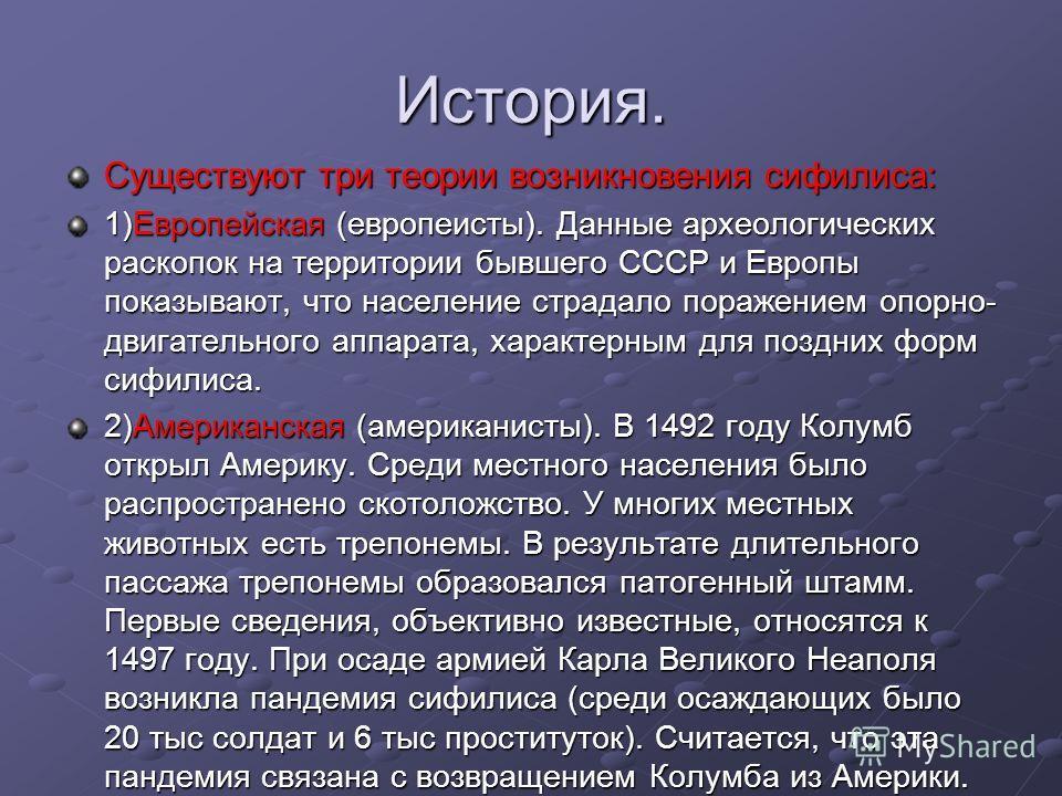История. Существуют три теории возникновения сифилиса: 1)Европейская (европеисты). Данные археологических раскопок на территории бывшего СССР и Европы показывают, что население страдало поражением опорно- двигательного аппарата, характерным для поздн