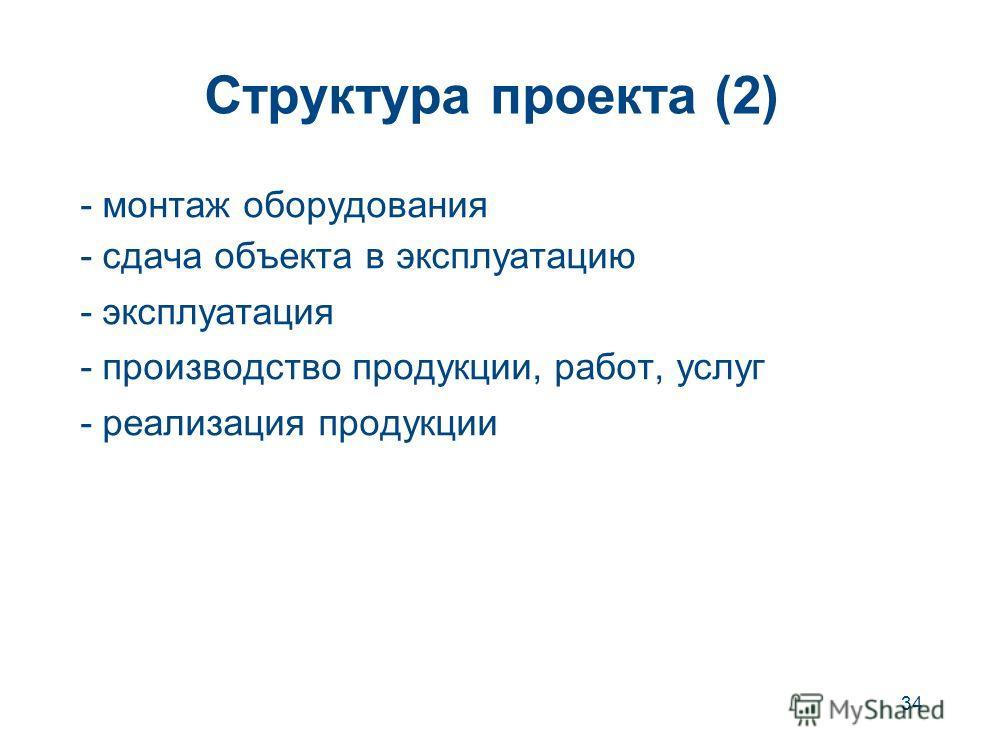 34 Структура проекта (2) - монтаж оборудования - сдача объекта в эксплуатацию - эксплуатация - производство продукции, работ, услуг - реализация продукции