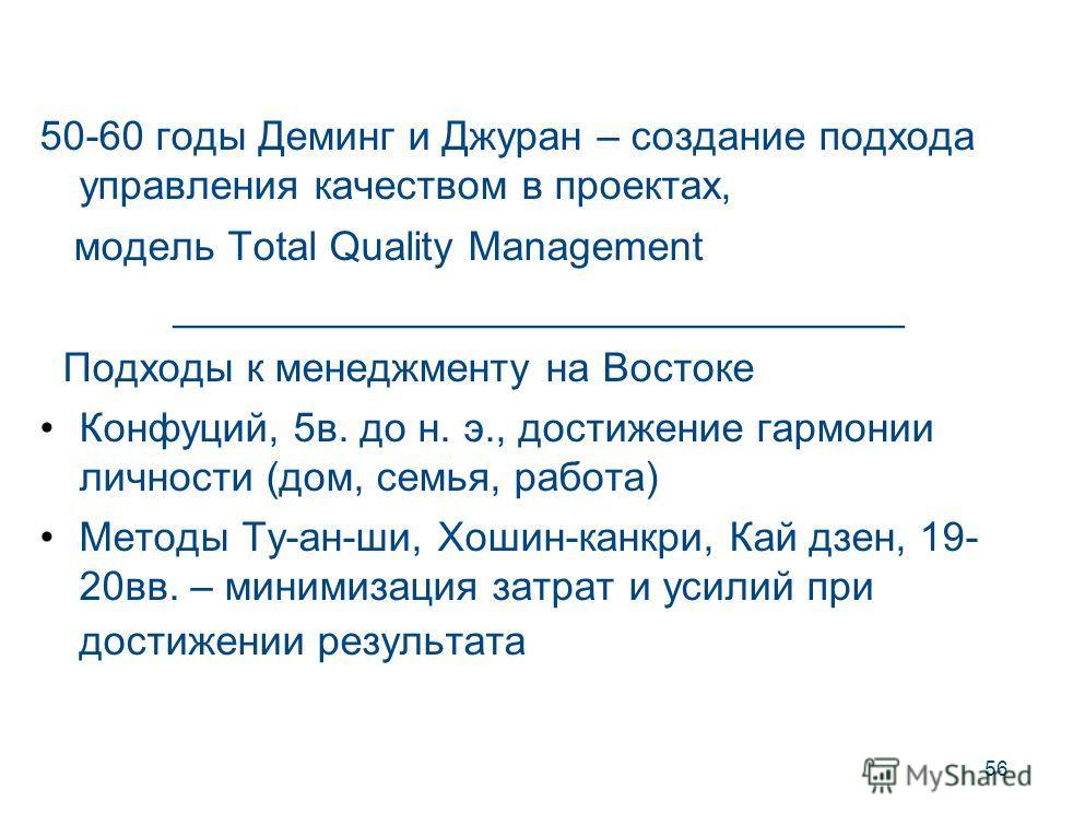 56 50-60 годы Деминг и Джуран – создание подхода управления качеством в проектах, модель Total Quality Management ________________________________ Подходы к менеджменту на Востоке Конфуций, 5 в. до н. э., достижение гармонии личности (дом, семья, раб