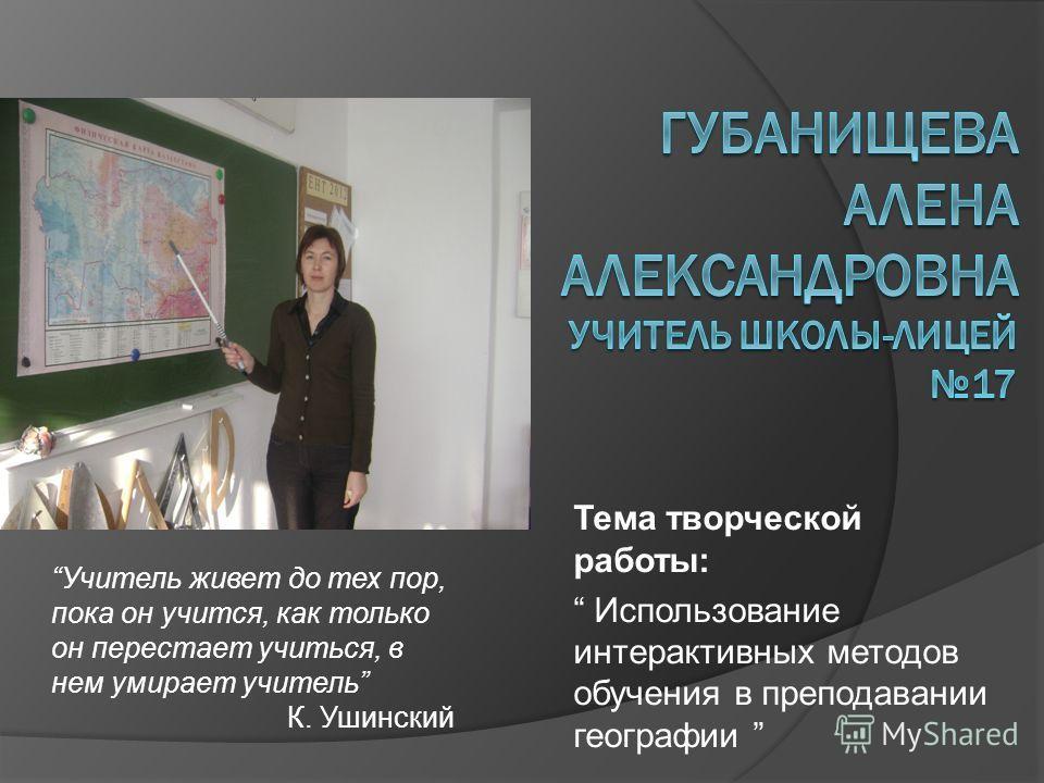 Тема творческой работы: Использование интерактивных методов обучения в преподавании географии Учитель живет до тех пор, пока он учится, как только он перестает учиться, в нем умирает учитель К. Ушинский