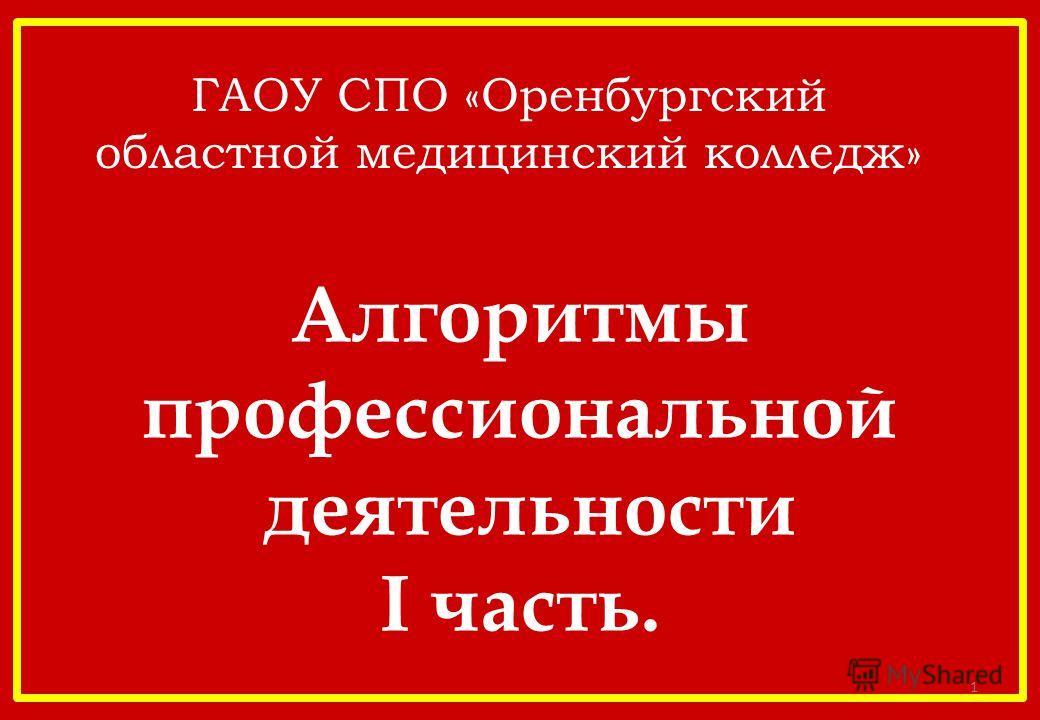 Алгоритмы профессиональной деятельности I часть. 1 ГАОУ СПО «Оренбургский областной медицинский колледж»
