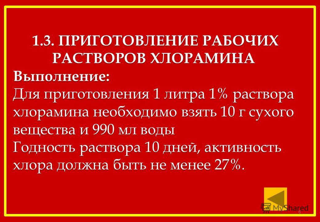 1.3. ПРИГОТОВЛЕНИЕ РАБОЧИХ РАСТВОРОВ ХЛОРАМИНА Выполнение: Для приготовления 1 литра 1% раствора хлорамина необходимо взять 10 г сухого вещества и 990 мл воды Годность раствора 10 дней, активность хлора должна быть не менее 27%. 1.3. ПРИГОТОВЛЕНИЕ РА